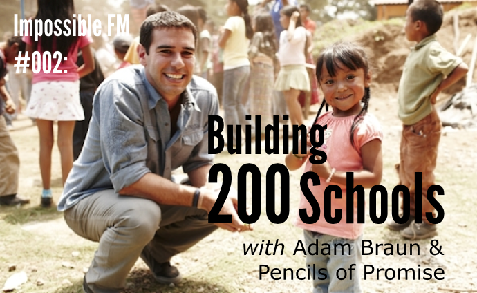 Impossible FM #003: Building 200 Schools with Adam Braun & Pencils of Promise