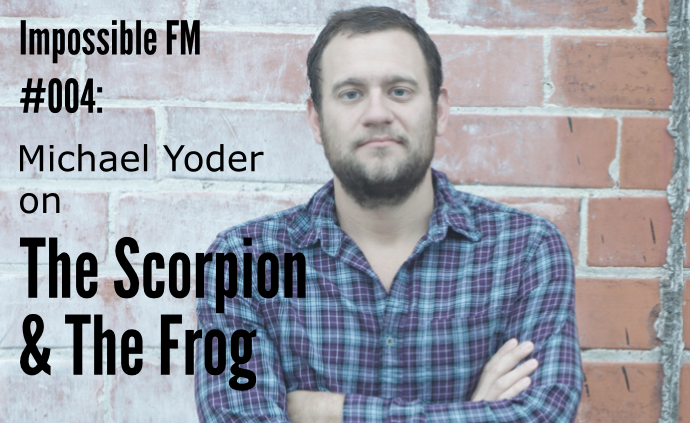 Impossible FM #004: Michael Yoder on The Scorpion & The Frog