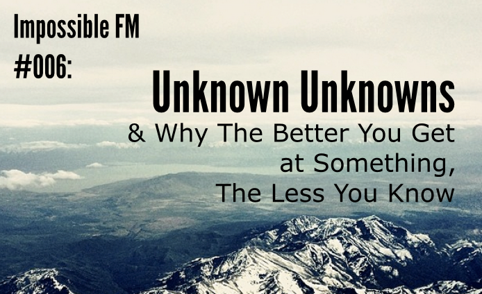 Impossible FM #006: Unknown Unknowns & Why The Better You Get At Something, The Less You Know
