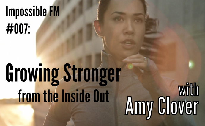 Impossible FM #007: Growing Stronger from The Inside Out with Amy Clover