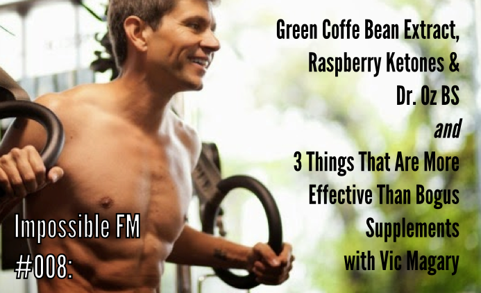 Impossible FM #008: Green Coffee Bean Extract, Raspberry Ketones, Dr. Oz BS and 3 Things That Are More Effective Than Bogus Supplements with Vic Magary