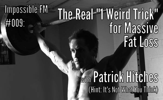 "Impossible FM #009: The Real ""1 Weird Trick"" for Massive Fat Loss with Patrick Hitches (Hint: It's Not What You Think)"
