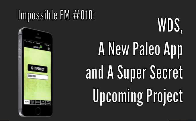 Impossible FM #010: WDS, A New Paleo App and A Super Secret Upcoming Project