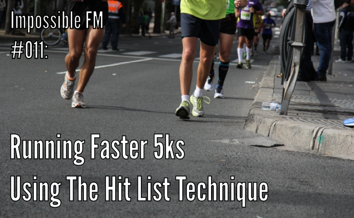 Impossible FM #011: Running Faster 5ks Using The Hit List Technique