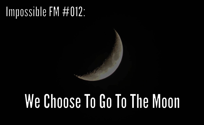 "Impossible FM #012: ""We Choose To Go To The Moon"""