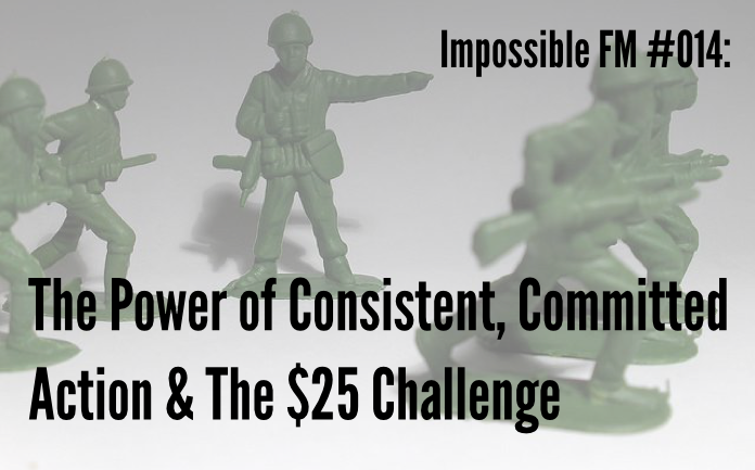Impossible FM #014: The Power of Consistent Committed Action & The $25 Challenge