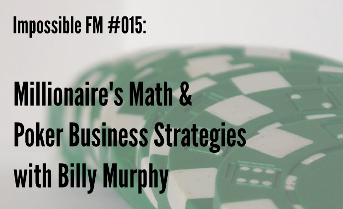 Impossible FM #015: Millionaire's Math & Poker Business Strategies with Billy Murphy