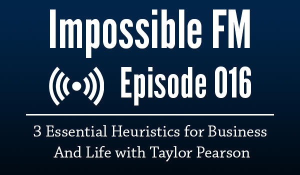 Impossible FM #016: 3 Essential Heuristics for Business And Life with Taylor Pearson