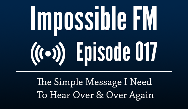 Impossible FM #017: The Simple Message I Need To Hear Over & Over Again
