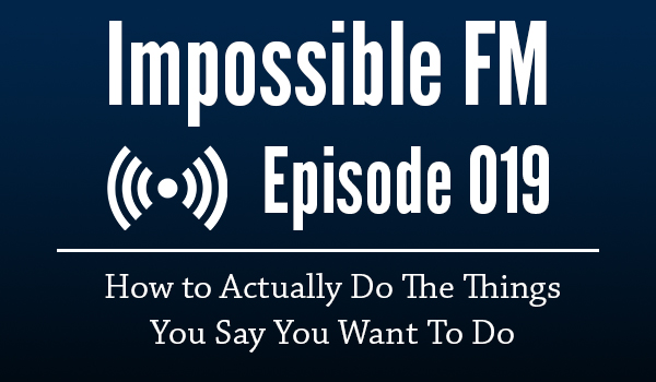 Impossible FM #019: How To Actually Do The Things You Say You Want To Do